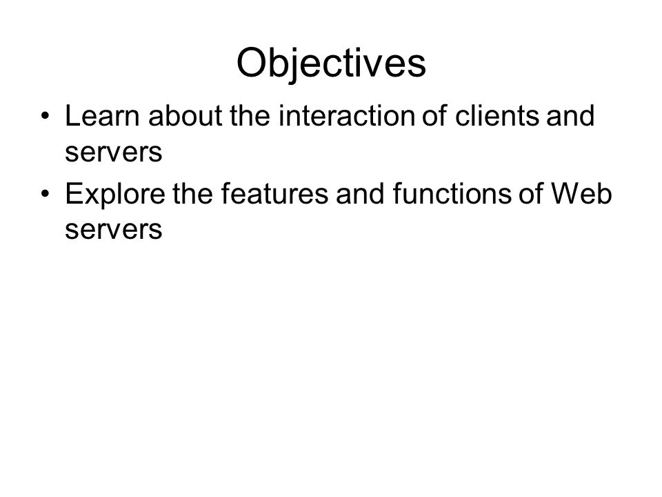 Objectives Learn about the interaction of clients and servers Explore the features and functions of Web servers