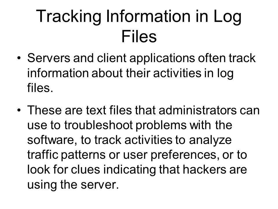 Tracking Information in Log Files Servers and client applications often track information about their activities in log files.
