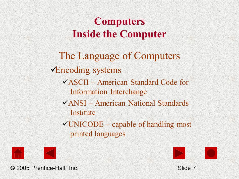 Computers Inside the Computer The Language of Computers Encoding systems ASCII – American Standard Code for Information Interchange ANSI – American National Standards Institute UNICODE – capable of handling most printed languages © 2005 Prentice-Hall, Inc.Slide 7