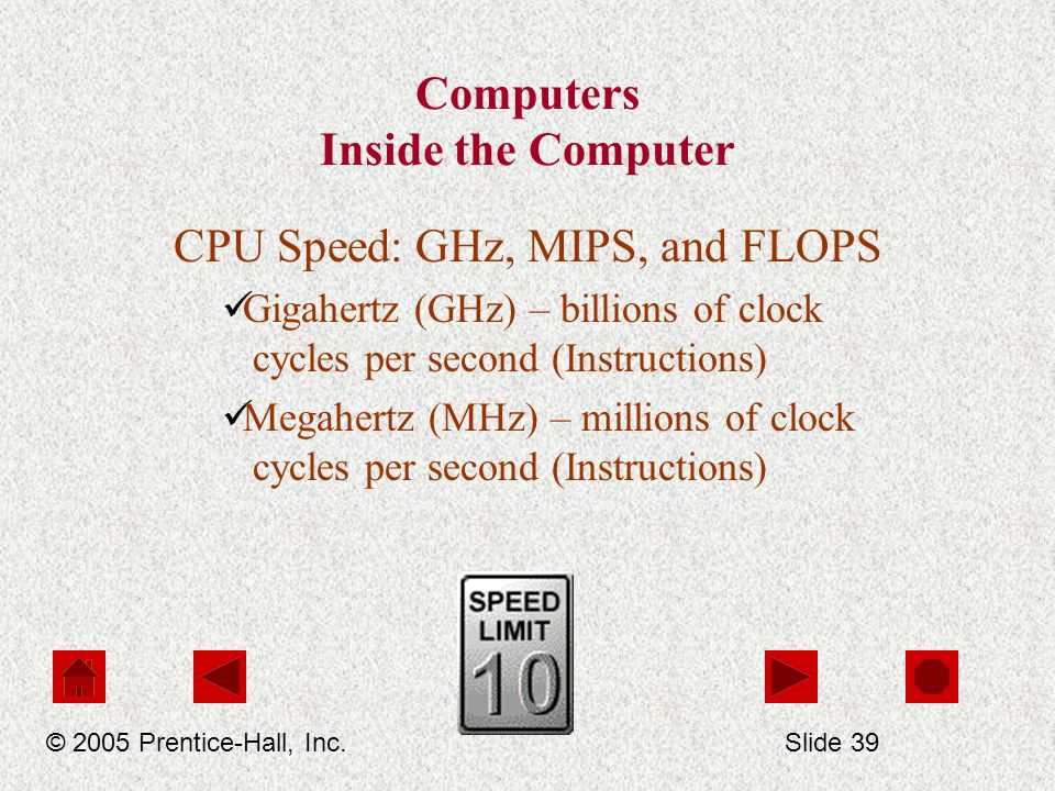 Computers Inside the Computer CPU Speed: GHz, MIPS, and FLOPS Gigahertz (GHz) – billions of clock cycles per second (Instructions) Megahertz (MHz) – millions of clock cycles per second (Instructions) © 2005 Prentice-Hall, Inc.Slide 39