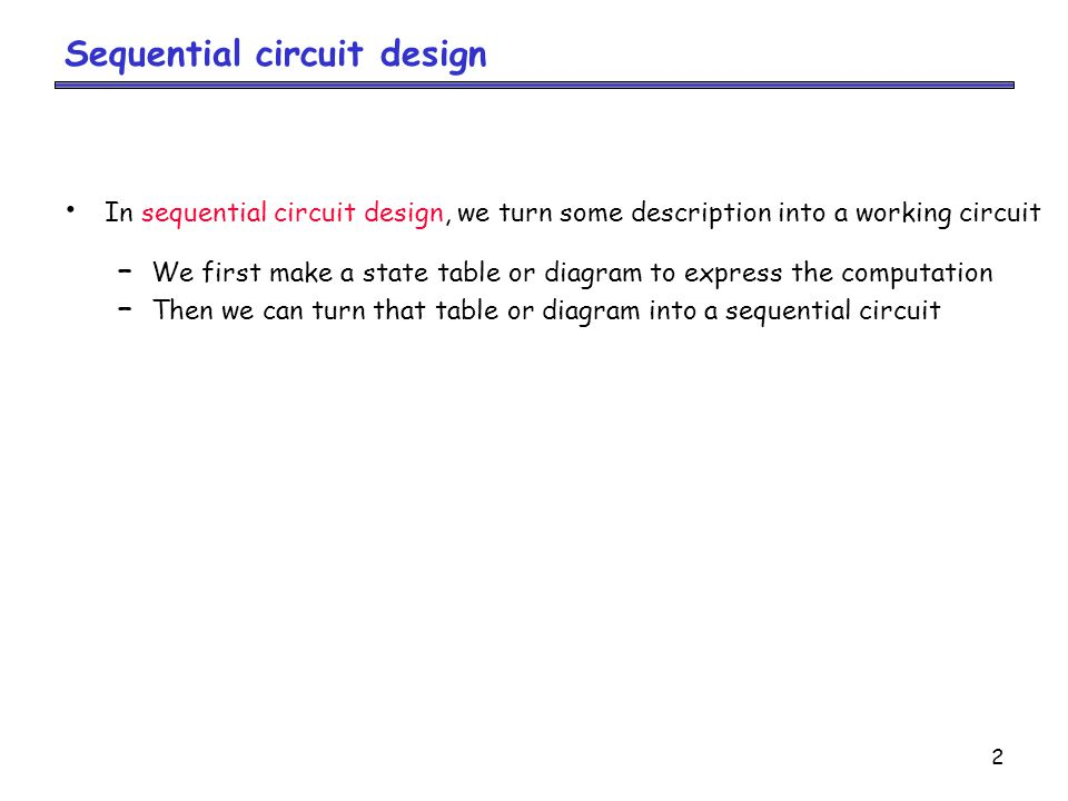 2 Sequential circuit design In sequential circuit design, we turn some description into a working circuit – We first make a state table or diagram to express the computation – Then we can turn that table or diagram into a sequential circuit