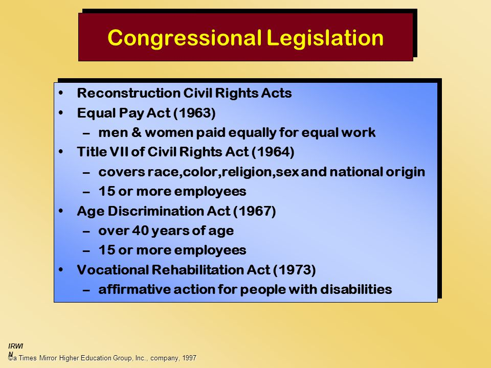 Congressional Legislation ©a Times Mirror Higher Education Group, Inc., company, 1997 IRWI N Reconstruction Civil Rights Acts Equal Pay Act (1963) –men & women paid equally for equal work Title VII of Civil Rights Act (1964) –covers race,color,religion,sex and national origin –15 or more employees Age Discrimination Act (1967) –over 40 years of age –15 or more employees Vocational Rehabilitation Act (1973) –affirmative action for people with disabilities Reconstruction Civil Rights Acts Equal Pay Act (1963) –men & women paid equally for equal work Title VII of Civil Rights Act (1964) –covers race,color,religion,sex and national origin –15 or more employees Age Discrimination Act (1967) –over 40 years of age –15 or more employees Vocational Rehabilitation Act (1973) –affirmative action for people with disabilities