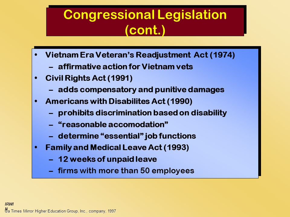 Congressional Legislation (cont.) ©a Times Mirror Higher Education Group, Inc., company, 1997 IRWI N Vietnam Era Veteran's Readjustment Act (1974) –affirmative action for Vietnam vets Civil Rights Act (1991) –adds compensatory and punitive damages Americans with Disabilites Act (1990) –prohibits discrimination based on disability – reasonable accomodation –determine essential job functions Family and Medical Leave Act (1993) –12 weeks of unpaid leave –firms with more than 50 employees Vietnam Era Veteran's Readjustment Act (1974) –affirmative action for Vietnam vets Civil Rights Act (1991) –adds compensatory and punitive damages Americans with Disabilites Act (1990) –prohibits discrimination based on disability – reasonable accomodation –determine essential job functions Family and Medical Leave Act (1993) –12 weeks of unpaid leave –firms with more than 50 employees