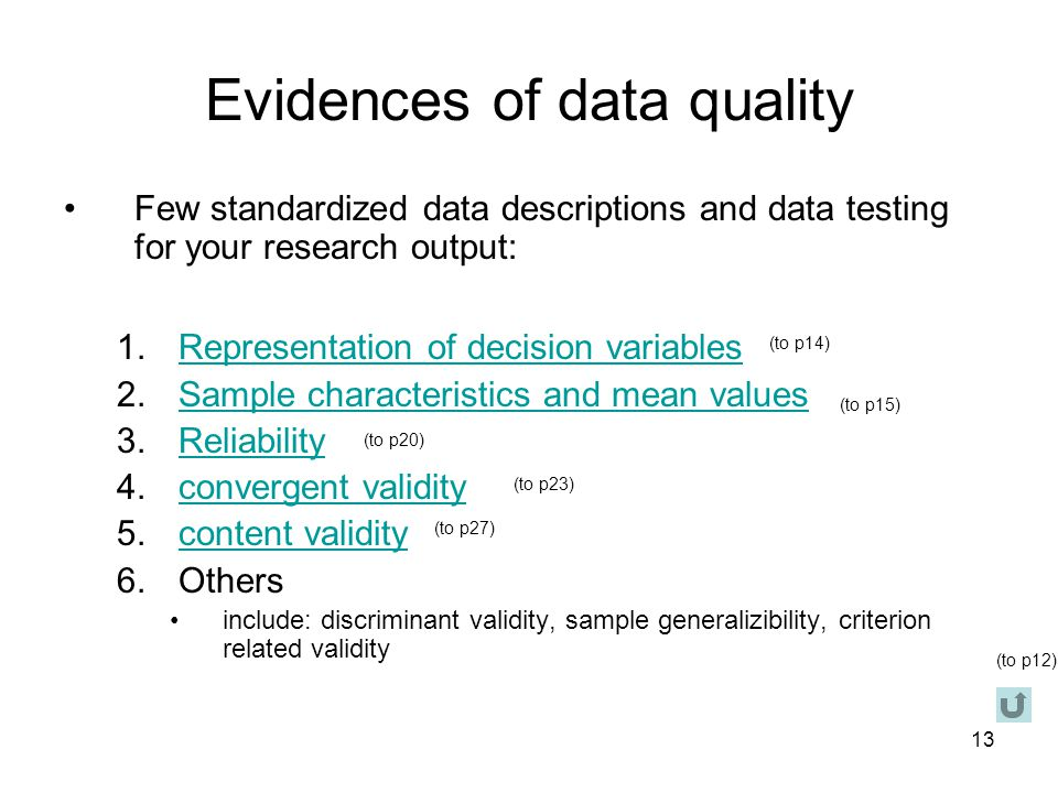 13 Evidences of data quality Few standardized data descriptions and data testing for your research output: 1.Representation of decision variablesRepresentation of decision variables 2.Sample characteristics and mean valuesSample characteristics and mean values 3.ReliabilityReliability 4.convergent validityconvergent validity 5.content validitycontent validity 6.Others include: discriminant validity, sample generalizibility, criterion related validity (to p12) (to p14) (to p15) (to p20) (to p23) (to p27)