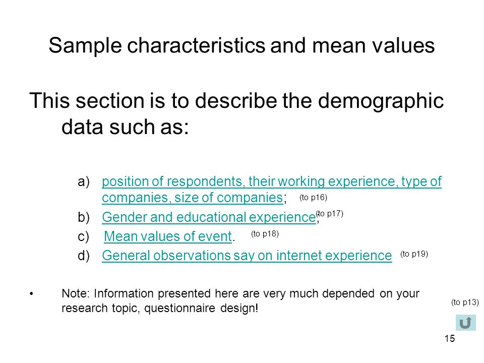 15 Sample characteristics and mean values This section is to describe the demographic data such as: a)position of respondents, their working experience, type of companies, size of companies;position of respondents, their working experience, type of companies, size of companies b)Gender and educational experience;Gender and educational experience c) Mean values of event.Mean values of event d)General observations say on internet experienceGeneral observations say on internet experience Note: Information presented here are very much depended on your research topic, questionnaire design.