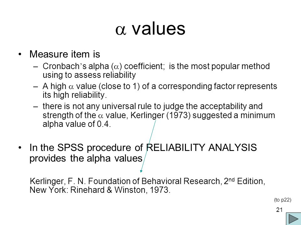 21  values Measure item is –Cronbach ' s alpha (  ) coefficient; is the most popular method using to assess reliability –A high  value (close to 1) of a corresponding factor represents its high reliability.