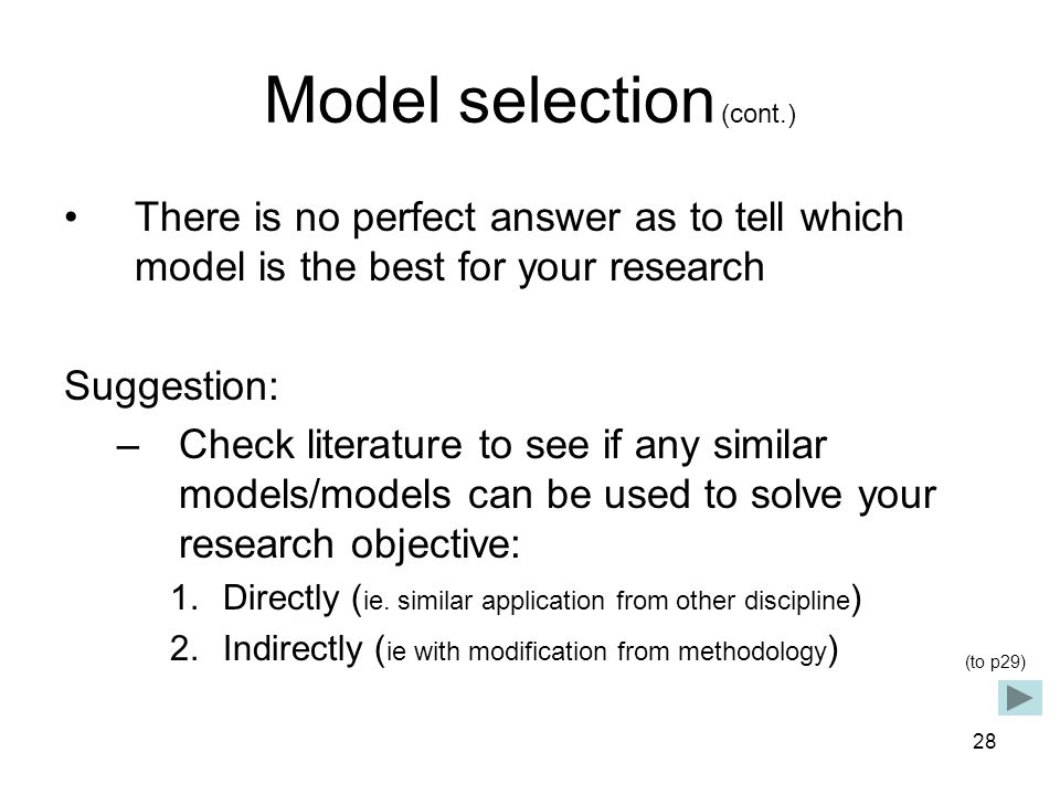 28 Model selection (cont.) There is no perfect answer as to tell which model is the best for your research Suggestion: –Check literature to see if any similar models/models can be used to solve your research objective: 1.Directly ( ie.