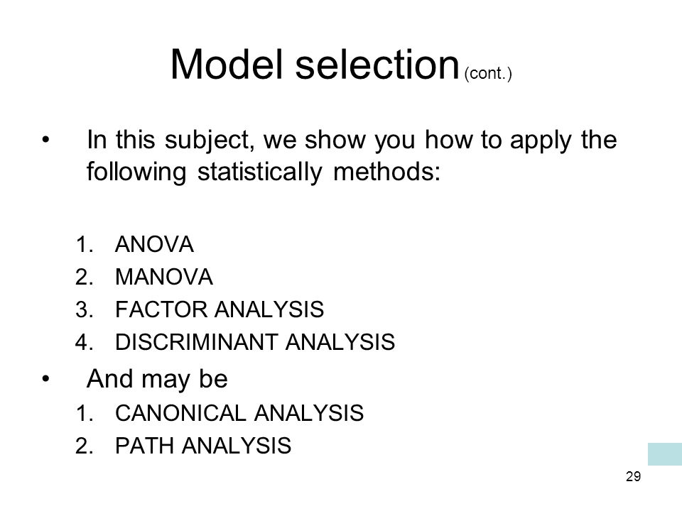 29 Model selection (cont.) In this subject, we show you how to apply the following statistically methods: 1.ANOVA 2.MANOVA 3.FACTOR ANALYSIS 4.DISCRIMINANT ANALYSIS And may be 1.CANONICAL ANALYSIS 2.PATH ANALYSIS