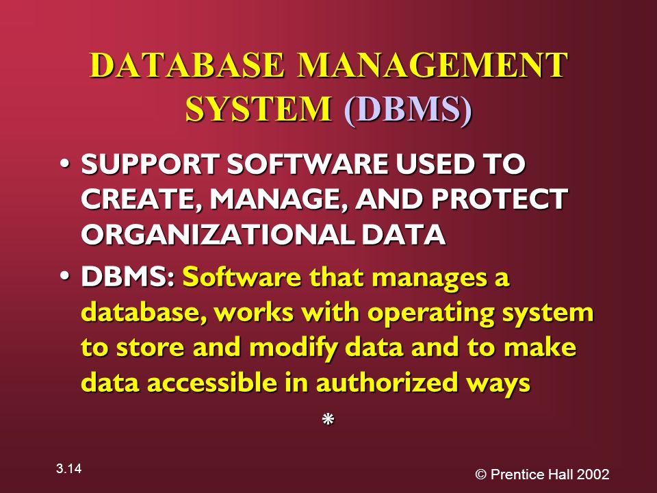 © Prentice Hall DATABASE MANAGEMENT SYSTEM (DBMS) SUPPORT SOFTWARE USED TO CREATE, MANAGE, AND PROTECT ORGANIZATIONAL DATA SUPPORT SOFTWARE USED TO CREATE, MANAGE, AND PROTECT ORGANIZATIONAL DATA DBMS: Software that manages a database, works with operating system to store and modify data and to make data accessible in authorized ways DBMS: Software that manages a database, works with operating system to store and modify data and to make data accessible in authorized ways*