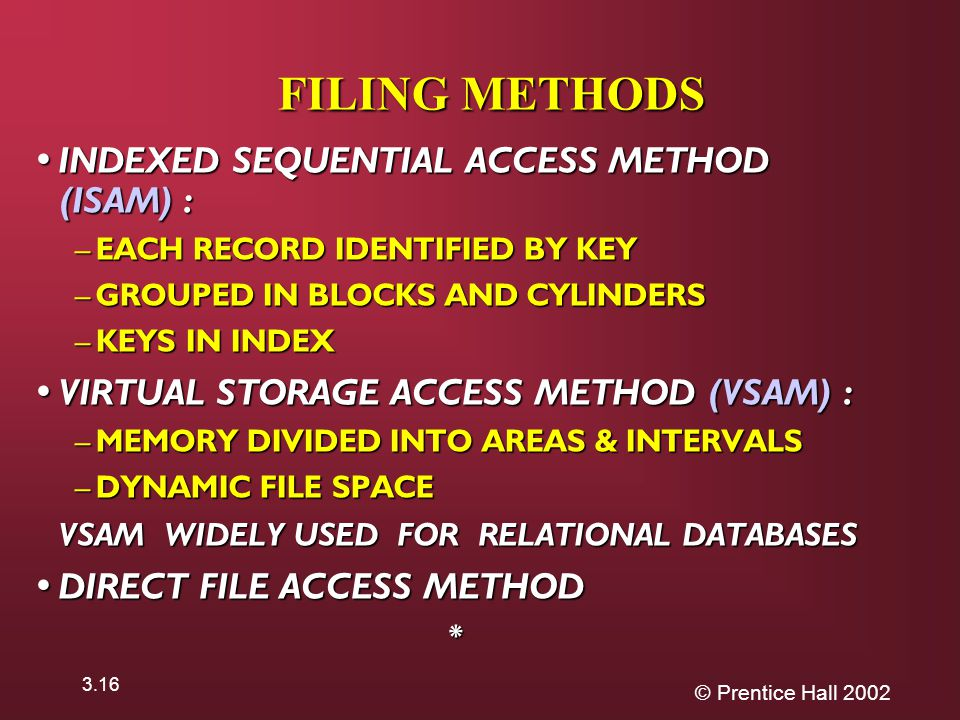 © Prentice Hall FILING METHODS INDEXED SEQUENTIAL ACCESS METHOD (ISAM) : INDEXED SEQUENTIAL ACCESS METHOD (ISAM) : – EACH RECORD IDENTIFIED BY KEY – GROUPED IN BLOCKS AND CYLINDERS – KEYS IN INDEX VIRTUAL STORAGE ACCESS METHOD (VSAM) : VIRTUAL STORAGE ACCESS METHOD (VSAM) : – MEMORY DIVIDED INTO AREAS & INTERVALS – DYNAMIC FILE SPACE VSAM WIDELY USED FOR RELATIONAL DATABASES VSAM WIDELY USED FOR RELATIONAL DATABASES DIRECT FILE ACCESS METHOD DIRECT FILE ACCESS METHOD*