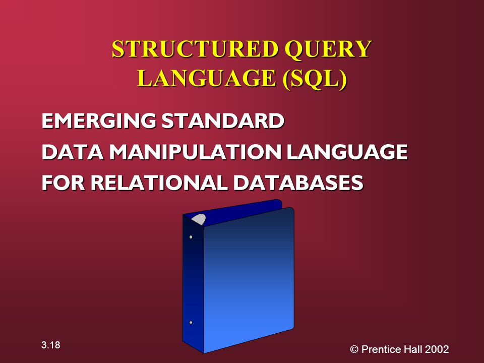 © Prentice Hall STRUCTURED QUERY LANGUAGE (SQL) EMERGING STANDARD DATA MANIPULATION LANGUAGE FOR RELATIONAL DATABASES *
