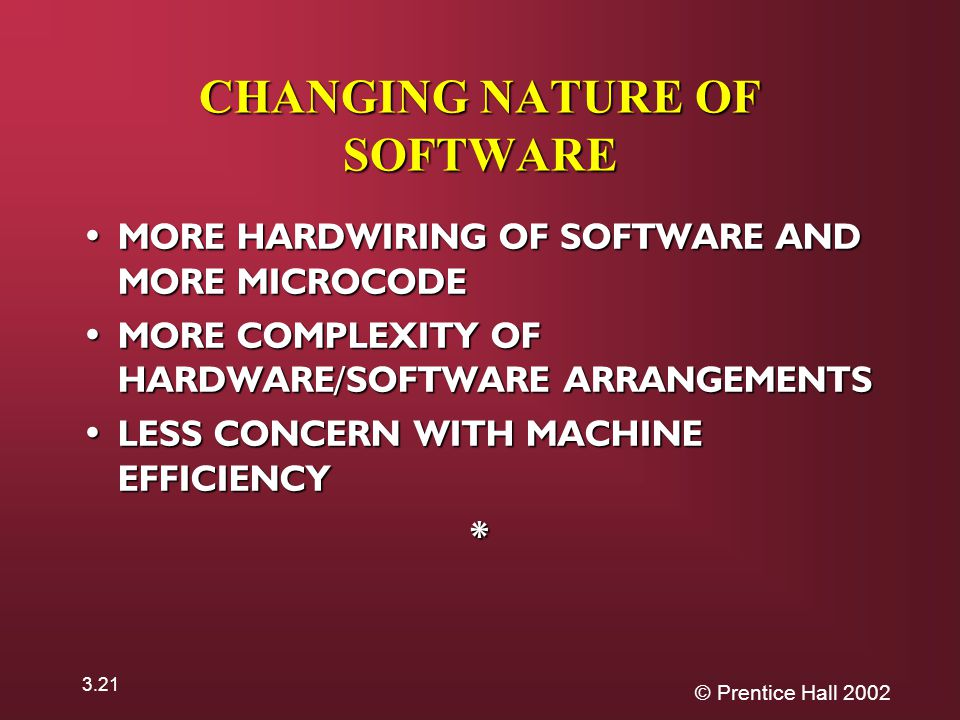 © Prentice Hall CHANGING NATURE OF SOFTWARE MORE HARDWIRING OF SOFTWARE AND MORE MICROCODE MORE HARDWIRING OF SOFTWARE AND MORE MICROCODE MORE COMPLEXITY OF HARDWARE/SOFTWARE ARRANGEMENTS MORE COMPLEXITY OF HARDWARE/SOFTWARE ARRANGEMENTS LESS CONCERN WITH MACHINE EFFICIENCY LESS CONCERN WITH MACHINE EFFICIENCY*