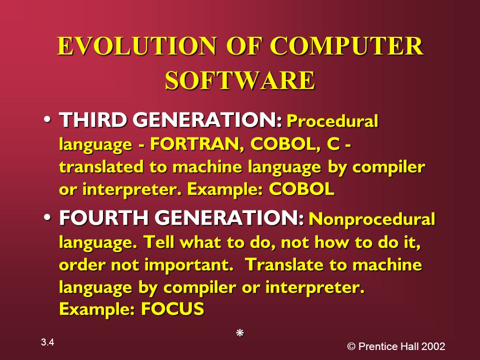 © Prentice Hall THIRD GENERATION: Procedural language - FORTRAN, COBOL, C - translated to machine language by compiler or interpreter.
