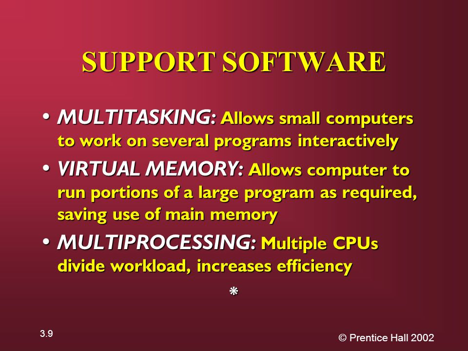 © Prentice Hall SUPPORT SOFTWARE MULTITASKING: Allows small computers to work on several programs interactively MULTITASKING: Allows small computers to work on several programs interactively VIRTUAL MEMORY: Allows computer to run portions of a large program as required, saving use of main memory VIRTUAL MEMORY: Allows computer to run portions of a large program as required, saving use of main memory MULTIPROCESSING: Multiple CPUs divide workload, increases efficiency MULTIPROCESSING: Multiple CPUs divide workload, increases efficiency*
