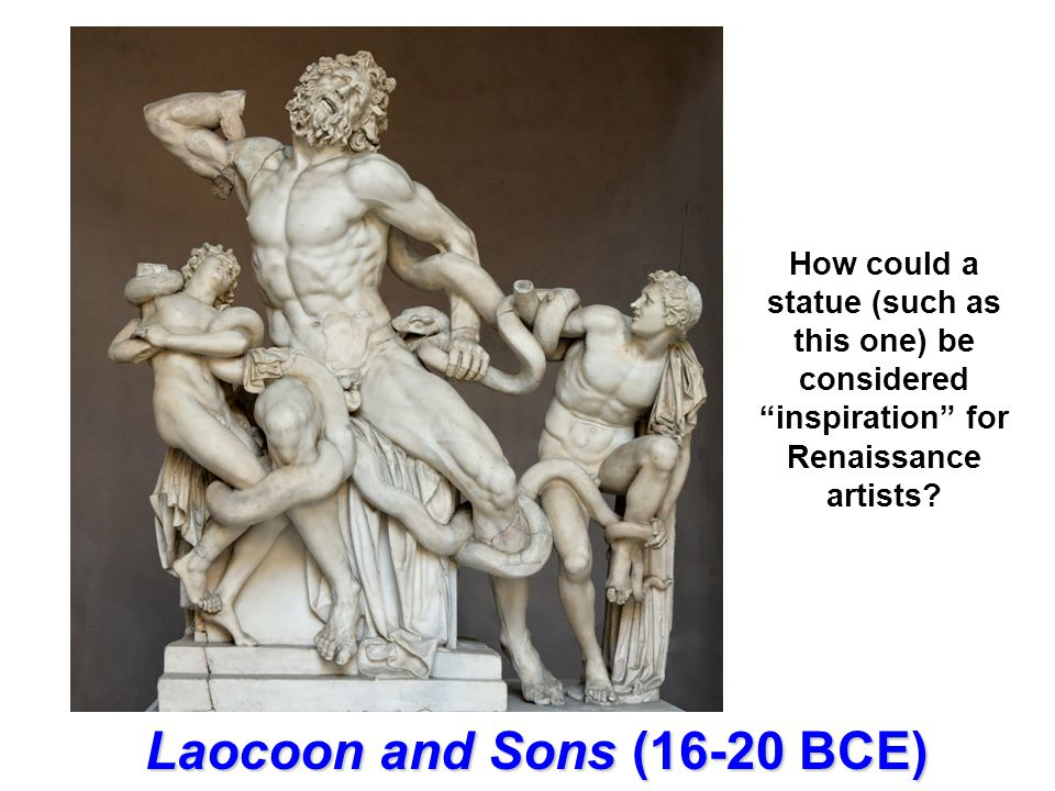 Laocoon and Sons (16-20 BCE) How could a statue (such as this one) be considered inspiration for Renaissance artists