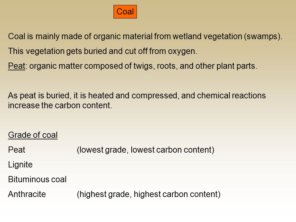 Coal Coal is mainly made of organic material from wetland vegetation (swamps).
