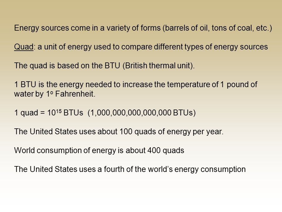 Energy sources come in a variety of forms (barrels of oil, tons of coal, etc.) Quad: a unit of energy used to compare different types of energy sources The quad is based on the BTU (British thermal unit).