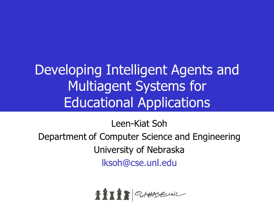 Developing Intelligent Agents and Multiagent Systems for Educational Applications Leen-Kiat Soh Department of Computer Science and Engineering University of Nebraska