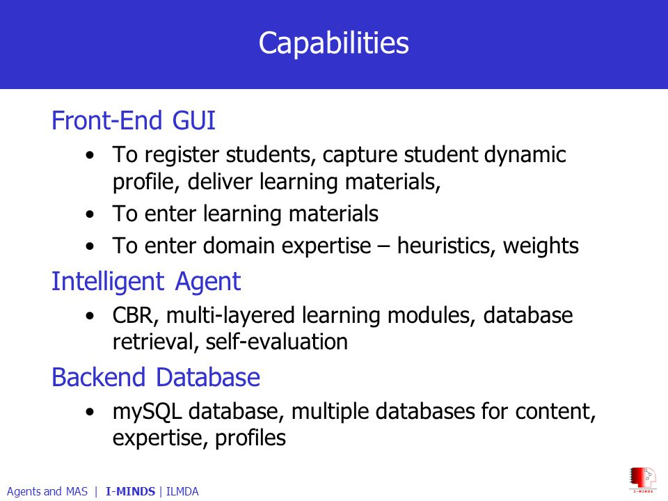 Capabilities Front-End GUI To register students, capture student dynamic profile, deliver learning materials, To enter learning materials To enter domain expertise – heuristics, weights Intelligent Agent CBR, multi-layered learning modules, database retrieval, self-evaluation Backend Database mySQL database, multiple databases for content, expertise, profiles Agents and MAS | I-MINDS | ILMDA