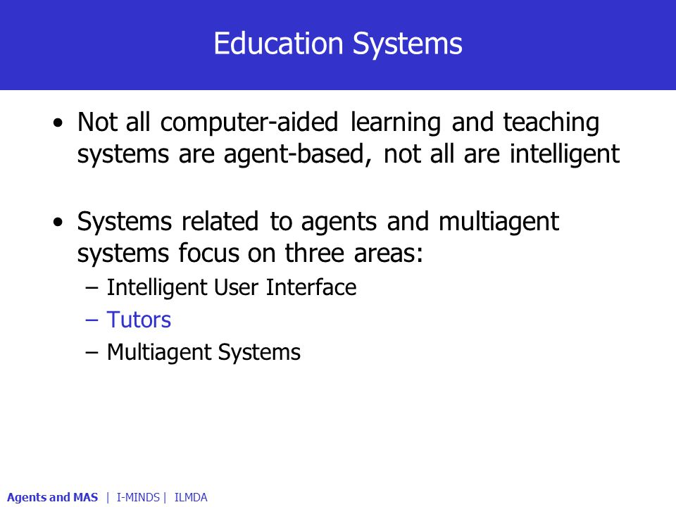 Education Systems Not all computer-aided learning and teaching systems are agent-based, not all are intelligent Systems related to agents and multiagent systems focus on three areas: –Intelligent User Interface –Tutors –Multiagent Systems Agents and MAS | I-MINDS | ILMDA