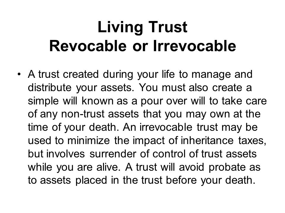 Living Trust Revocable or Irrevocable A trust created during your life to manage and distribute your assets.