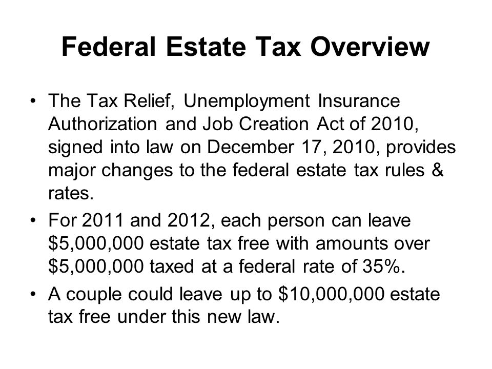 Federal Estate Tax Overview The Tax Relief, Unemployment Insurance Authorization and Job Creation Act of 2010, signed into law on December 17, 2010, provides major changes to the federal estate tax rules & rates.
