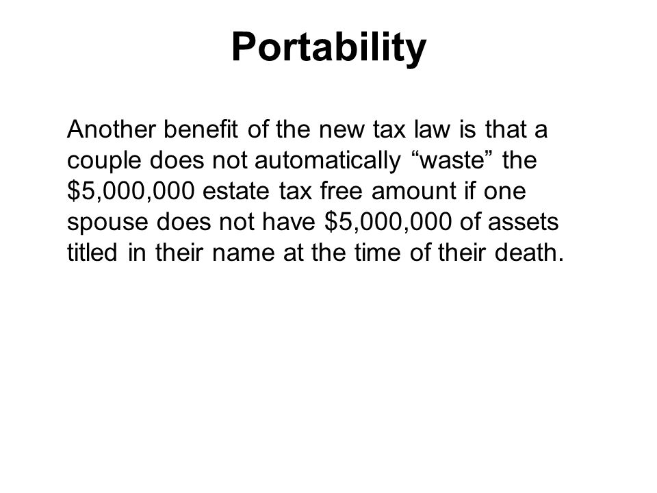 Portability Another benefit of the new tax law is that a couple does not automatically waste the $5,000,000 estate tax free amount if one spouse does not have $5,000,000 of assets titled in their name at the time of their death.