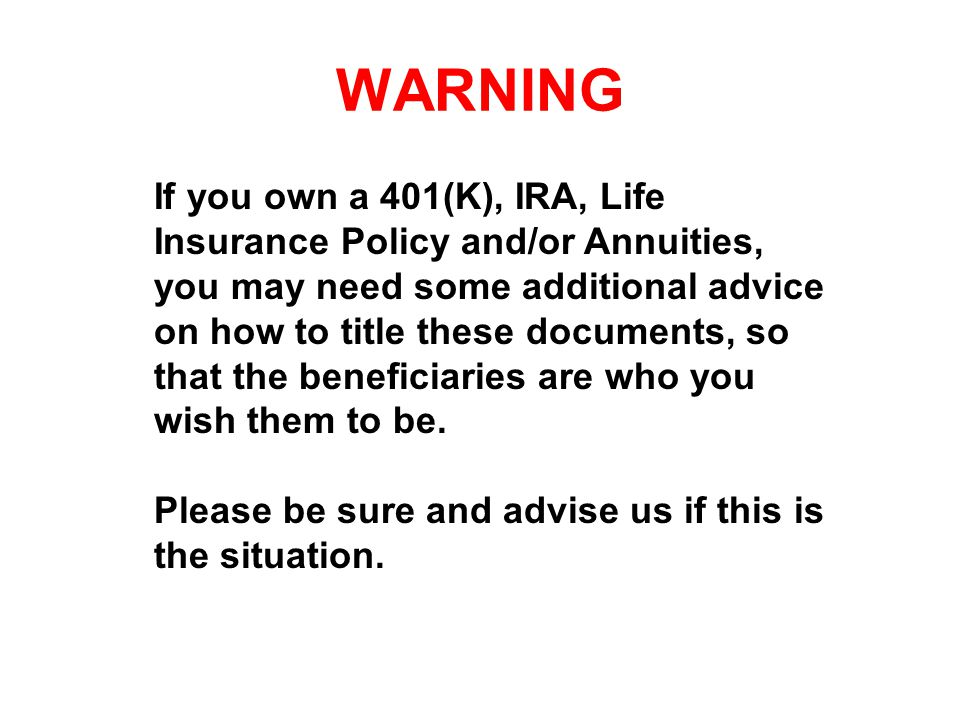 WARNING If you own a 401(K), IRA, Life Insurance Policy and/or Annuities, you may need some additional advice on how to title these documents, so that the beneficiaries are who you wish them to be.