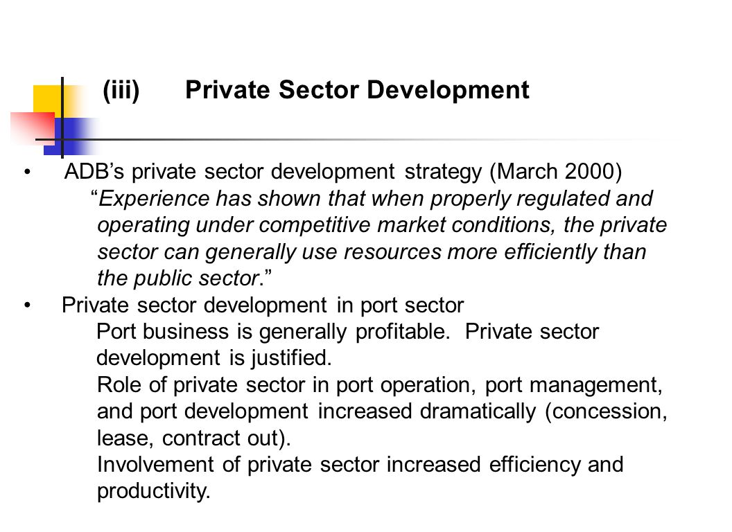 (iii) Private Sector Development ADB's private sector development strategy (March 2000) Experience has shown that when properly regulated and operating under competitive market conditions, the private sector can generally use resources more efficiently than the public sector. Private sector development in port sector Port business is generally profitable.