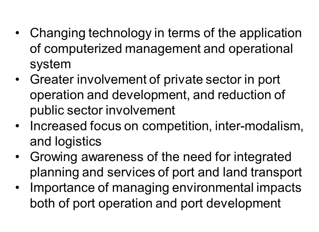 Changing technology in terms of the application of computerized management and operational system Greater involvement of private sector in port operation and development, and reduction of public sector involvement Increased focus on competition, inter-modalism, and logistics Growing awareness of the need for integrated planning and services of port and land transport Importance of managing environmental impacts both of port operation and port development