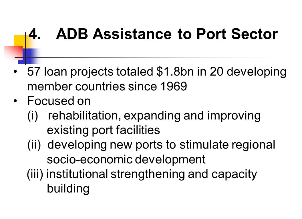 4.ADB Assistance to Port Sector 57 loan projects totaled $1.8bn in 20 developing member countries since 1969 Focused on (i) rehabilitation, expanding and improving existing port facilities (ii) developing new ports to stimulate regional socio-economic development (iii) institutional strengthening and capacity building