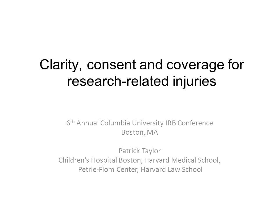 Clarity, consent and coverage for research-related injuries 6 th Annual Columbia University IRB Conference Boston, MA Patrick Taylor Children's Hospital Boston, Harvard Medical School, Petrie-Flom Center, Harvard Law School