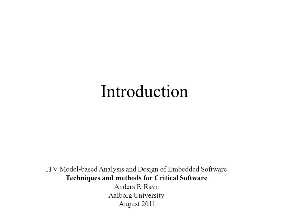Introduction ITV Model-based Analysis and Design of Embedded Software Techniques and methods for Critical Software Anders P.