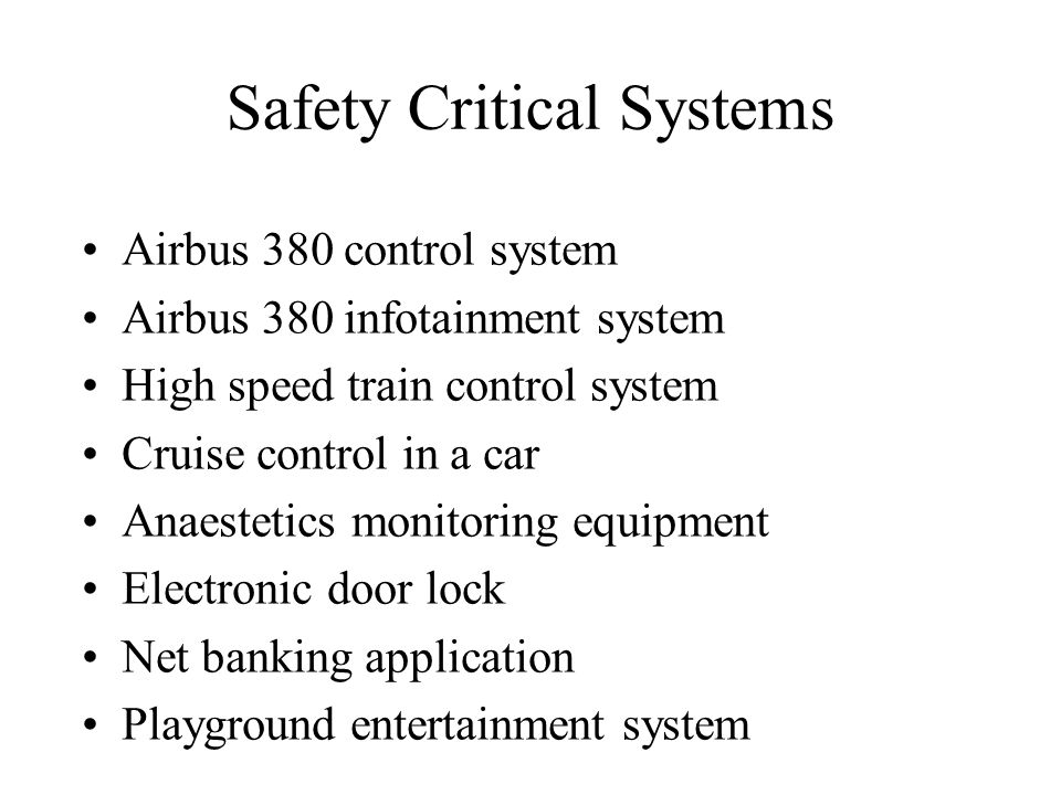 Safety Critical Systems Airbus 380 control system Airbus 380 infotainment system High speed train control system Cruise control in a car Anaestetics monitoring equipment Electronic door lock Net banking application Playground entertainment system