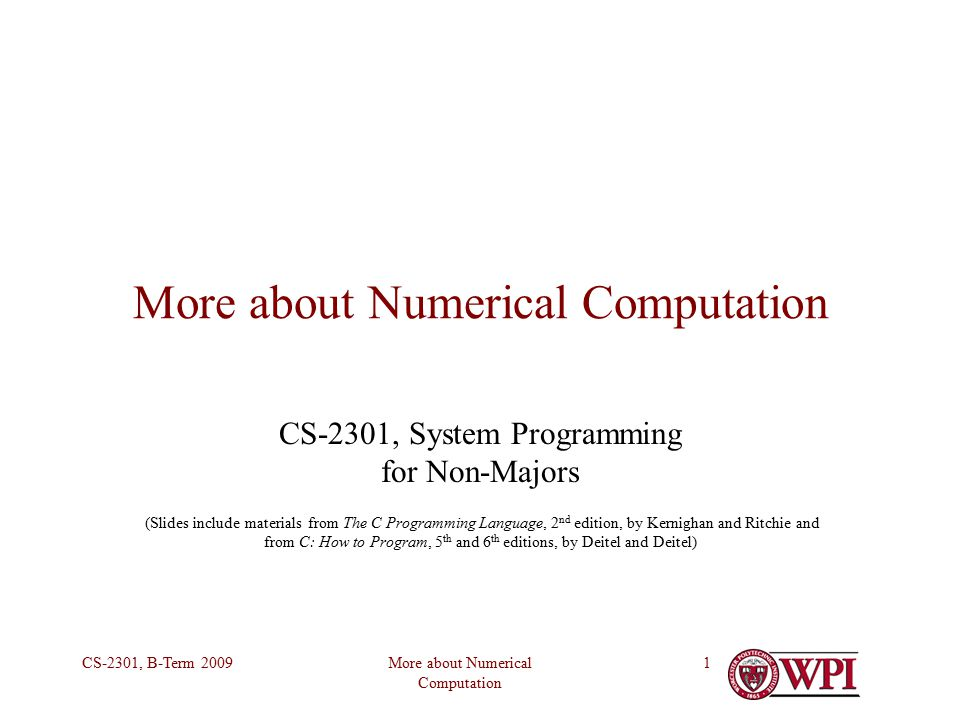 More about Numerical Computation CS-2301, B-Term More about Numerical Computation CS-2301, System Programming for Non-Majors (Slides include materials from The C Programming Language, 2 nd edition, by Kernighan and Ritchie and from C: How to Program, 5 th and 6 th editions, by Deitel and Deitel)