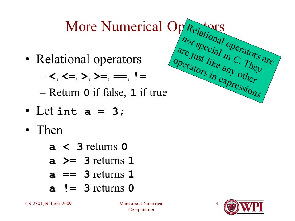 More about Numerical Computation CS-2301, B-Term More Numerical Operators Relational operators –, >=, ==, != –Return 0 if false, 1 if true Let int a = 3; Then a = 3 returns 1 a == 3 returns 1 a != 3 returns 0 Relational operators are not special in C.
