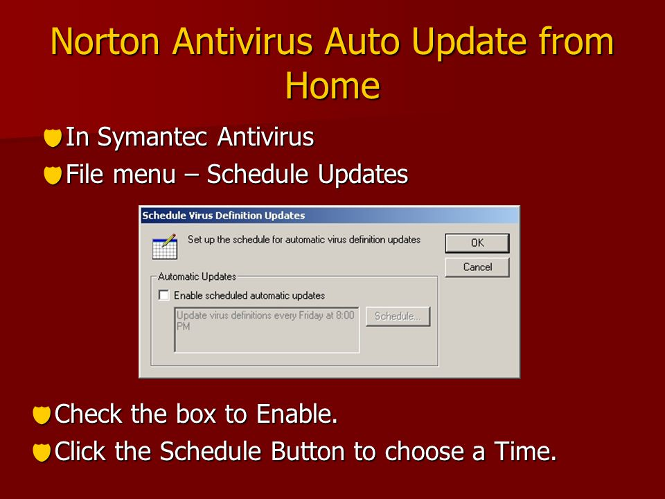 Norton Antivirus Auto Update from Home  In Symantec Antivirus  File menu – Schedule Updates  Check the box to Enable.