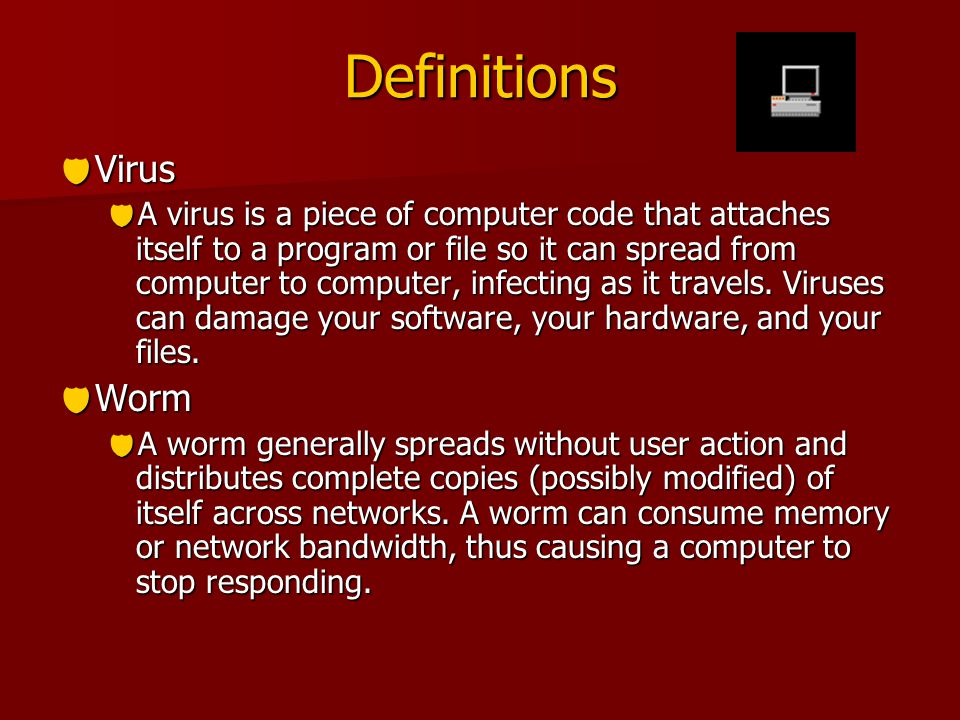 Definitions  Virus  A virus is a piece of computer code that attaches itself to a program or file so it can spread from computer to computer, infecting as it travels.