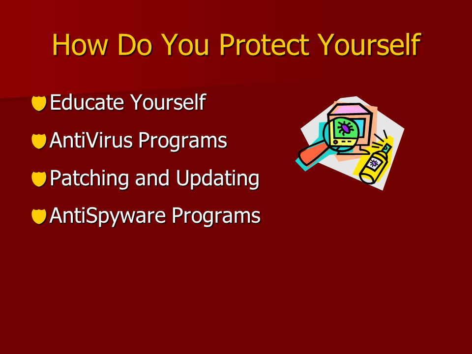 How Do You Protect Yourself  Educate Yourself  AntiVirus Programs  Patching and Updating  AntiSpyware Programs