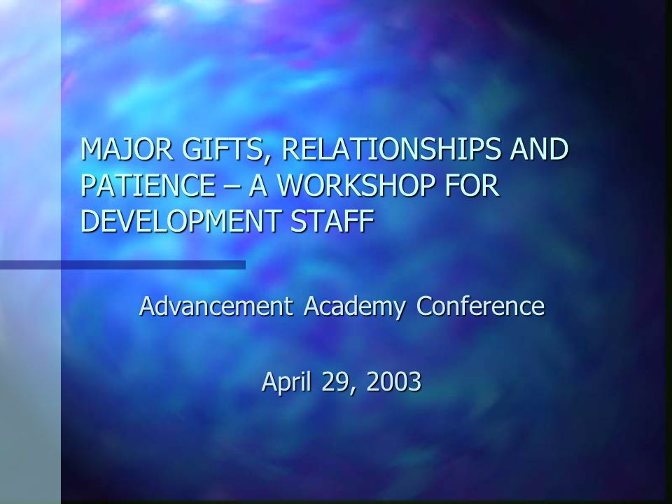 MAJOR GIFTS, RELATIONSHIPS AND PATIENCE – A WORKSHOP FOR DEVELOPMENT STAFF Advancement Academy Conference April 29, 2003