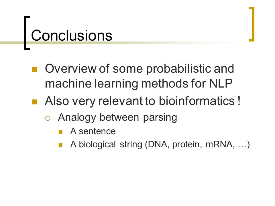 Conclusions Overview of some probabilistic and machine learning methods for NLP Also very relevant to bioinformatics .