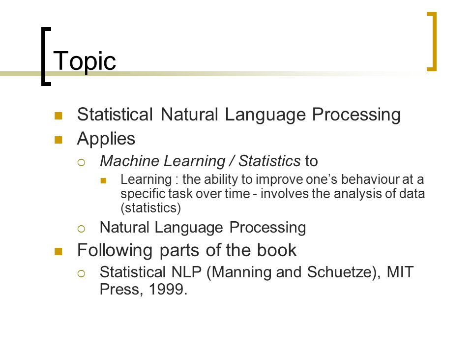 Topic Statistical Natural Language Processing Applies  Machine Learning / Statistics to Learning : the ability to improve one's behaviour at a specific task over time - involves the analysis of data (statistics)  Natural Language Processing Following parts of the book  Statistical NLP (Manning and Schuetze), MIT Press, 1999.