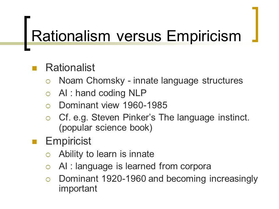 Rationalism versus Empiricism Rationalist  Noam Chomsky - innate language structures  AI : hand coding NLP  Dominant view  Cf.