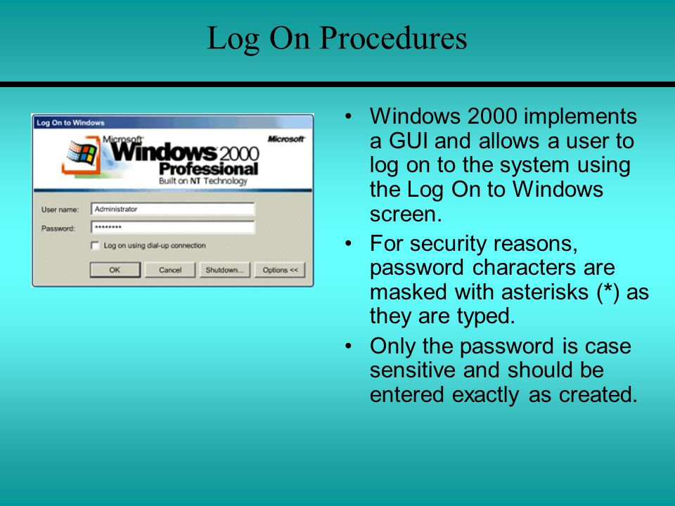 Log On Procedures Windows 2000 implements a GUI and allows a user to log on to the system using the Log On to Windows screen.