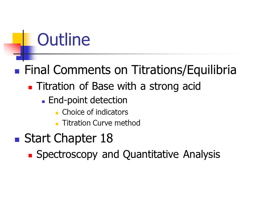 Outline Final Comments on Titrations/Equilibria Titration of Base with a strong acid End-point detection Choice of indicators Titration Curve method Start Chapter 18 Spectroscopy and Quantitative Analysis