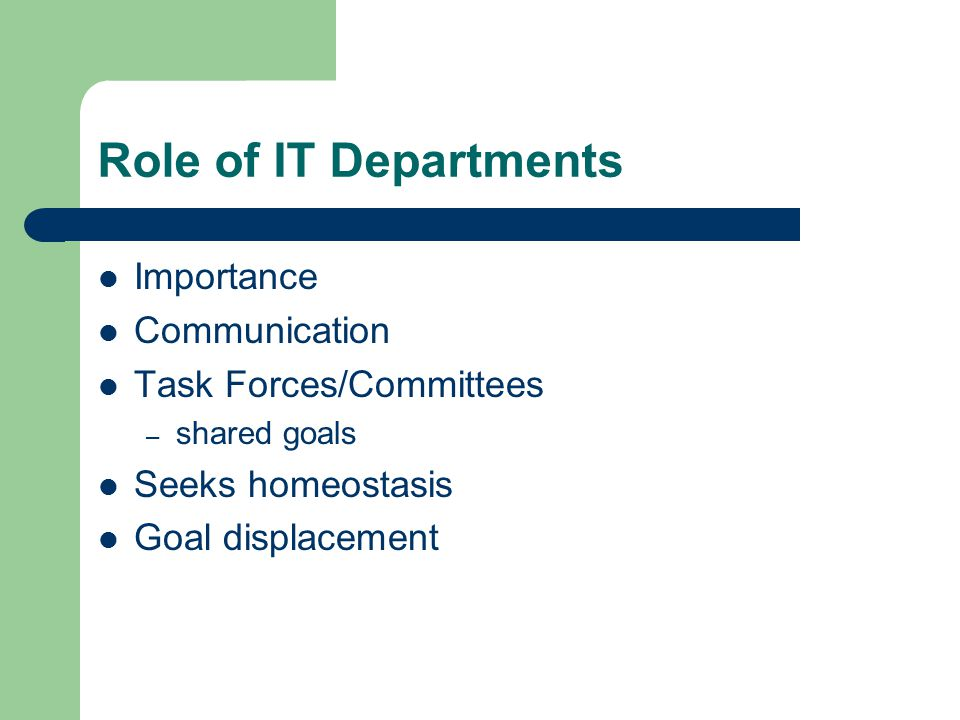 Role of IT Departments Importance Communication Task Forces/Committees – shared goals Seeks homeostasis Goal displacement