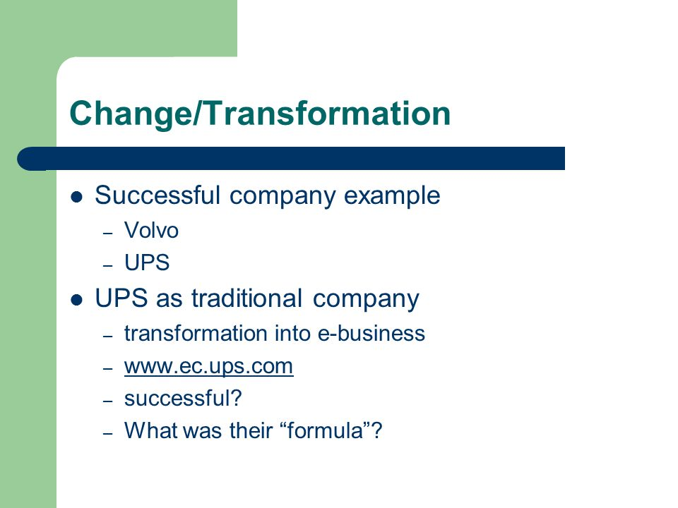 Change/Transformation Successful company example – Volvo – UPS UPS as traditional company – transformation into e-business –     – successful.