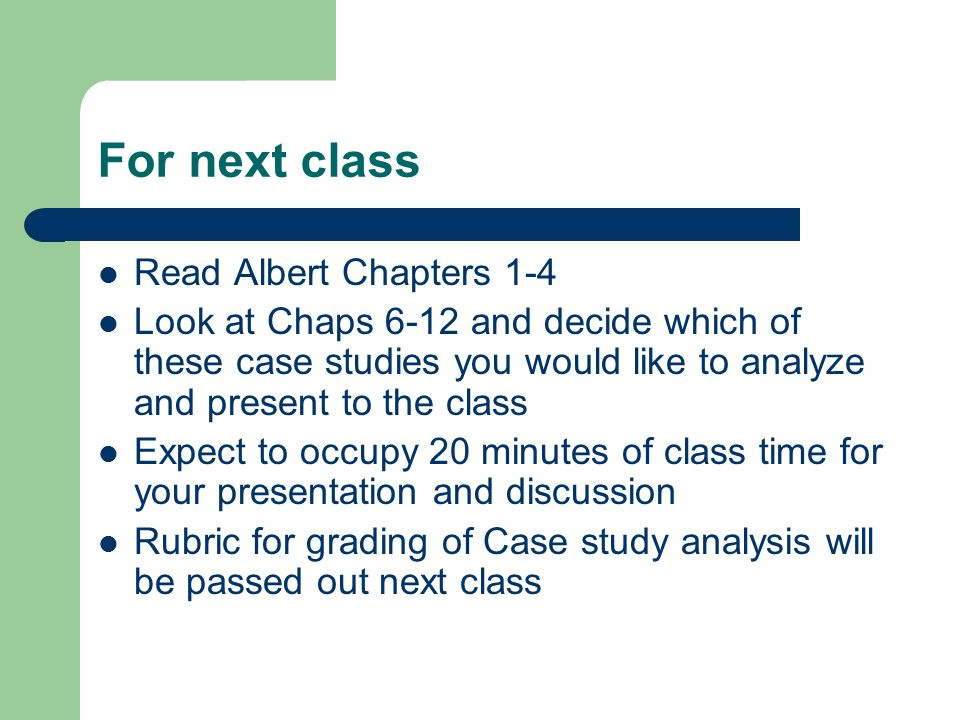 For next class Read Albert Chapters 1-4 Look at Chaps 6-12 and decide which of these case studies you would like to analyze and present to the class Expect to occupy 20 minutes of class time for your presentation and discussion Rubric for grading of Case study analysis will be passed out next class