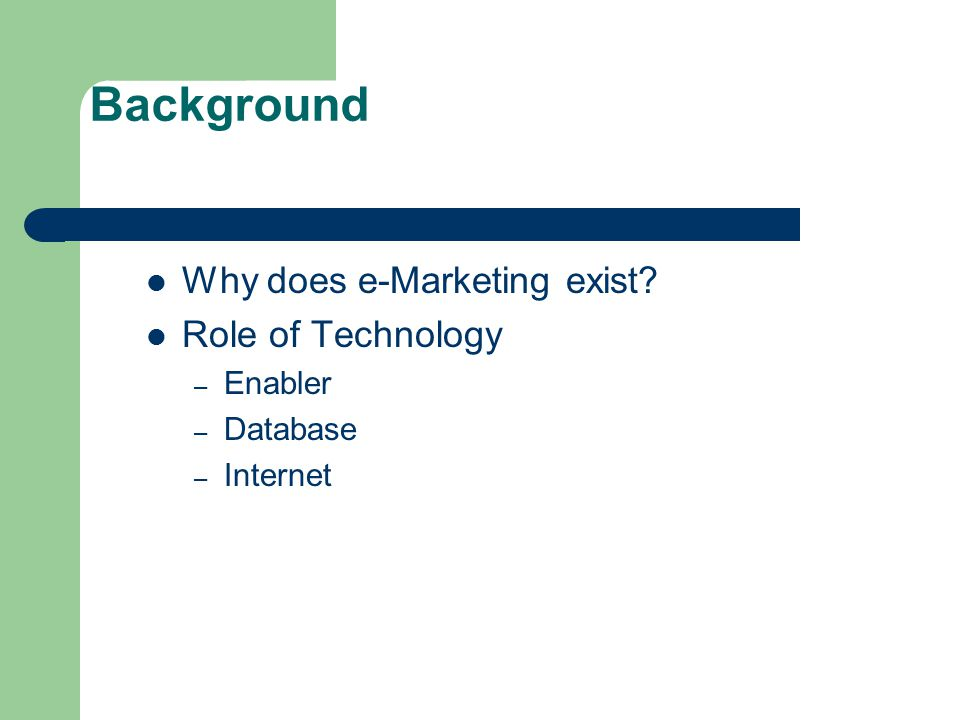 Background Why does e-Marketing exist Role of Technology – Enabler – Database – Internet