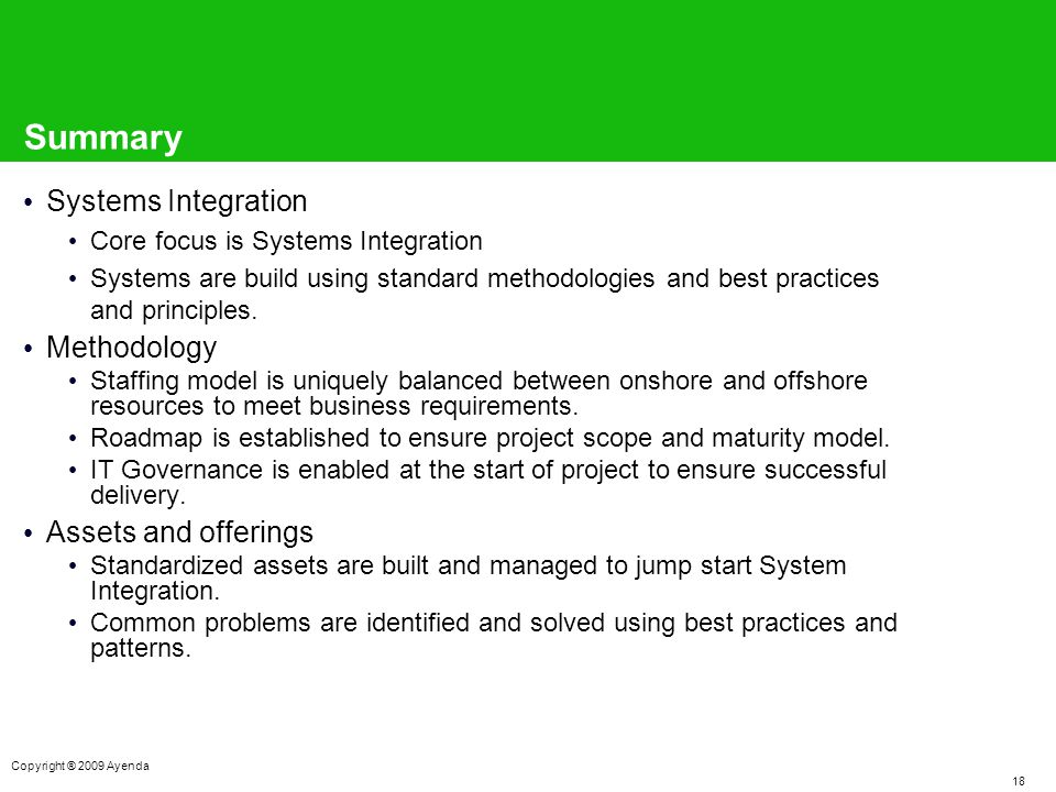 18 Copyright ® 2009 Ayenda Summary Systems Integration Core focus is Systems Integration Systems are build using standard methodologies and best practices and principles.